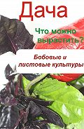 Илья Мельников -Что можно вырастить? Огород. Бобовые и листовые культуры