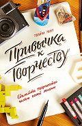 Твайла Тарп - Привычка к творчеству. Сделайте творчество частью своей жизни
