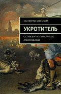 Екатерина Сереброва -Укротитель. Остановить апокалипсис любой ценой