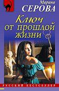 Марина Серова - Ключ от прошлой жизни