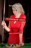 Виталий Мушкин -Групповойсекс. Игра нараздевание