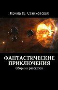 Ирина Станковская -Фантастические приключения. Сборник рассказов