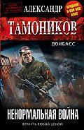 Александр Александрович Тамоников -Ненормальная война