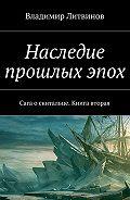 Владимир Литвинов -Наследие прошлых эпох. Сага о скитальце. Книга вторая