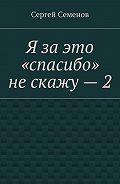 Сергей Семенов -Я заэто «спасибо» нескажу–2