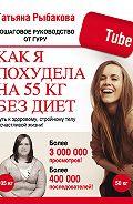 Татьяна Рыбакова - Как я похудела на 55 кг без диет