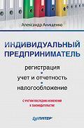 Александр Владимирович Анищенко - Индивидуальный предприниматель: регистрация, учет и отчетность, налогообложение
