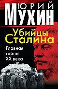 Юрий Мухин - Убийцы Сталина. Главная тайна XX века