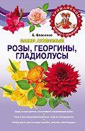 Елена Власенко - Ваши любимые розы, георгины, гладиолусы