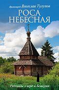 Протоиерей Вячеслав Тулупов - Роса небесная. Рассказы о вере и безверии