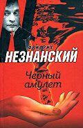 Фридрих Незнанский - Черный амулет