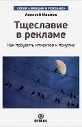 Алексей Н. Иванов - Тщеславие в рекламе. Как побудить клиентов к покупке