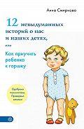 Анна Смирнова -12 невыдуманных историй о нас и наших детях, или Как приучить ребенка к горшку
