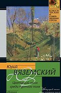 Юрий Вяземский -Цветущий холм среди пустого поля (сборник)
