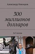 Александр Невзоров -300 миллионов долларов. За 3 месяца