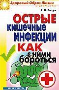 Татьяна Васильевна Гитун -Острые кишечные инфекции. Как с ними бороться