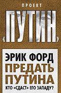 Эрик Форд - Предать Путина. Кто «сдаст» его Западу?