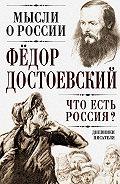Федор Достоевский - Что есть Россия? Дневники писателя