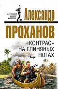 Александр Проханов -«Контрас» на глиняных ногах