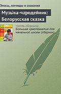 Эпосы, легенды и сказания - Музы́ка-чародейник: Белорусская сказка
