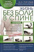 Валентин Григорьев -Жизнь без боли в спине. Лечение сколиоза, остеопороза, остеохондроза, межпозвонковой грыжи без операции