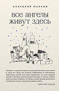 Анатолий Малкин - Все ангелы живут здесь (сборник)