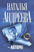 Наталья Андреева -–Автора!
