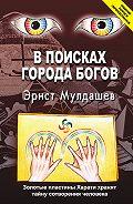 Эрнст Мулдашев - В поисках Города Богов