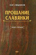 Олег Свешников - ПРОЩАНИЕ СЛАВЯНКИ. Книга 1