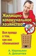 Алена Нариньяни -Жилищно-коммунальное хозяйство. Вся правда о том, как нас обманывают