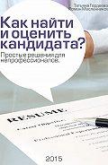 Роман Масленников, Татьяна Гордеева - Как найти и оценить кандидата? Простые решения для непрофессионалов