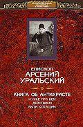 епископ Арсений Уральский -Книга об Антихристе и о прочих действах иже при нем быти хотящих