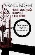 Жорж Корм -Религиозный вопрос в XXI веке. Геополитика и кризис постмодерна