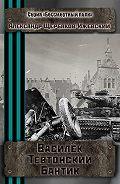 Александр Щербаков-Ижевский -Василёк Тевтонский Бантик. Серия «Бессмертный полк»