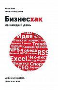 Игорь Манн, Ренат Шагабутдинов - Бизнесхак на каждый день. Экономьте время, деньги и силы