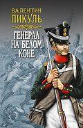 Валентин Пикуль -Генерал на белом коне (сборник)