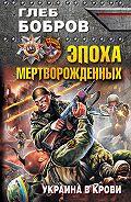 Глеб Бобров - Эпоха мертворожденных. Украина в крови
