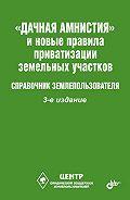 Виктор Владимирович Щелоков -«Дачная амнистия» и новые правила приватизации земельных участков. Справочник землепользователя