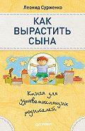 Леонид Анатольевич Сурженко -Как вырастить сына. Книга для здравомыслящих родителей