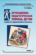 Елена Екжанова -Коррекционно-педагогическая помощь детям раннего и дошкольного возраста с неярко выраженными отклонениями в развитии