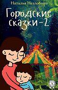 Наталья Незлобина -Городские сказки – 2