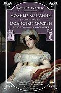Татьяна Руденко -Модные магазины и модистки Москвы первой половины XIX столетия