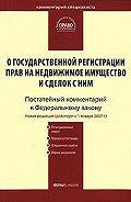 Коллектив Авторов -Комментарий к Федеральному закону «О государственной регистрации прав на недвижимое имущество и сделок с ним» (постатейный)
