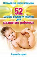 Елена Петровна Сосорева - Первый год жизни малыша. 52 самые важные недели для развития ребенка