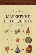 Игорь Манн -Маркетинг без бюджета. 50 работающих инструментов
