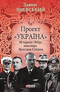 Данило Яневський - Проект «Україна». 30 червня 1941 року, акція Ярослава Стецька