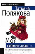 Татьяна Викторовна Полякова -Моя любимая стерва