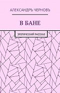Александръ Черновъ -В бане. Эротический рассказ
