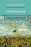 Наталья Метелица -Смятенная. Новые стихи, избранная проза, афоризмы икраткостишия