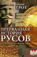 Лидия Грот -Прерванная история русов. Соединяем разделенные эпохи